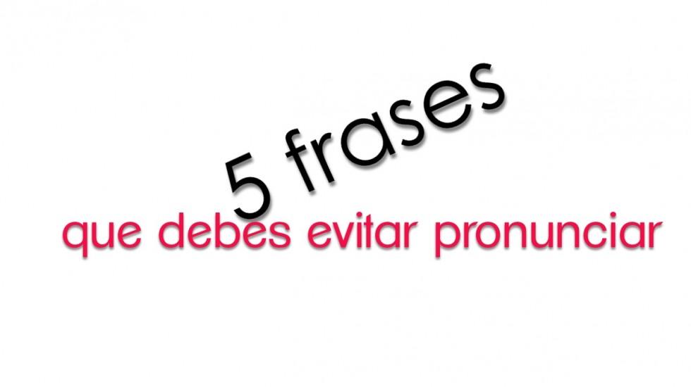 5 frases que debes evitar pronunciar